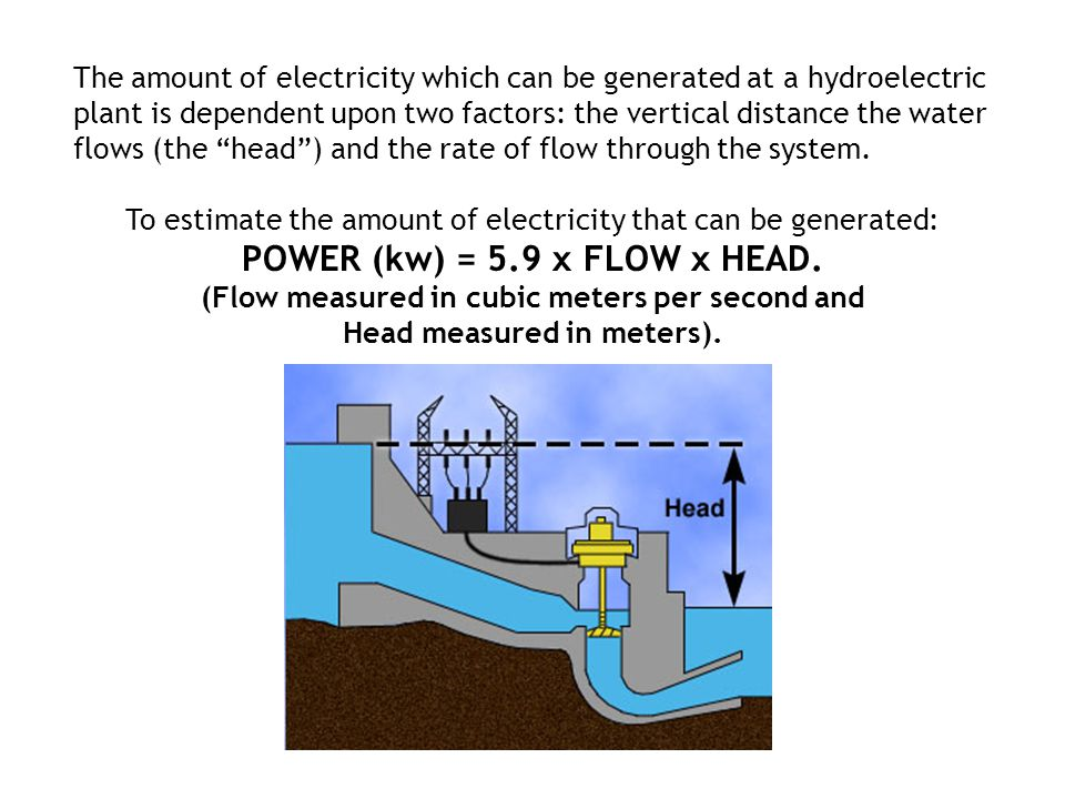 "The amount of electricity which can be generated at a hydroelectric plant is dependent upon two factors: the vertical distance the water flows (the ""h"