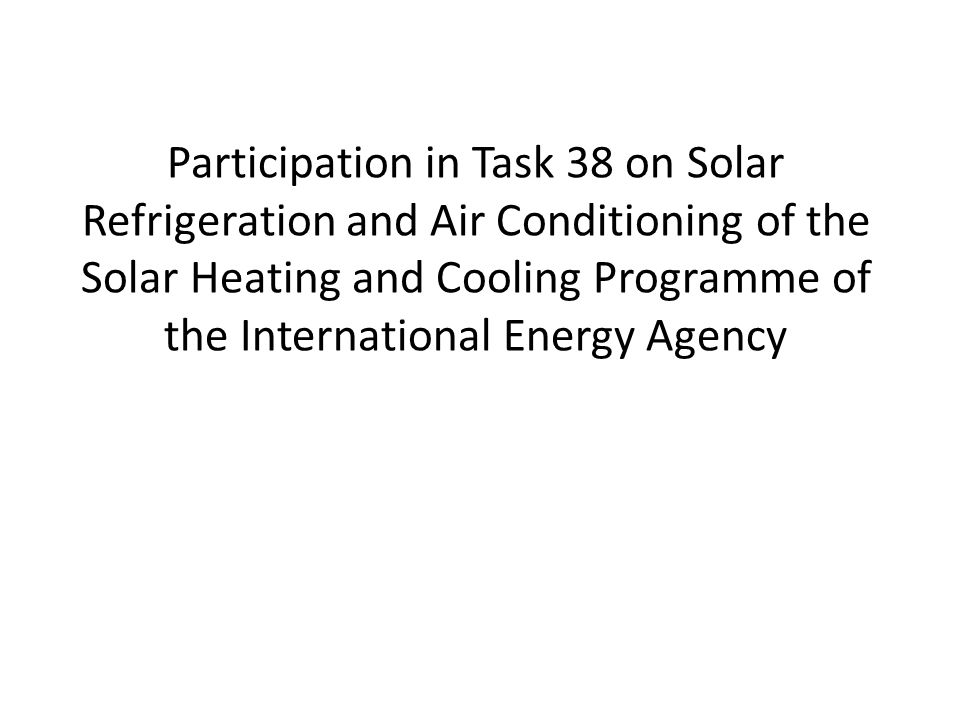Participation in Task 38 on Solar Refrigeration and Air Conditioning of the Solar Heating and Cooling Programme of the International Energy Agency