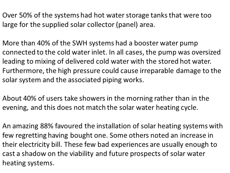 Over 50% of the systems had hot water storage tanks that were too large for the supplied solar collector (panel) area. More than 40% of the SWH system