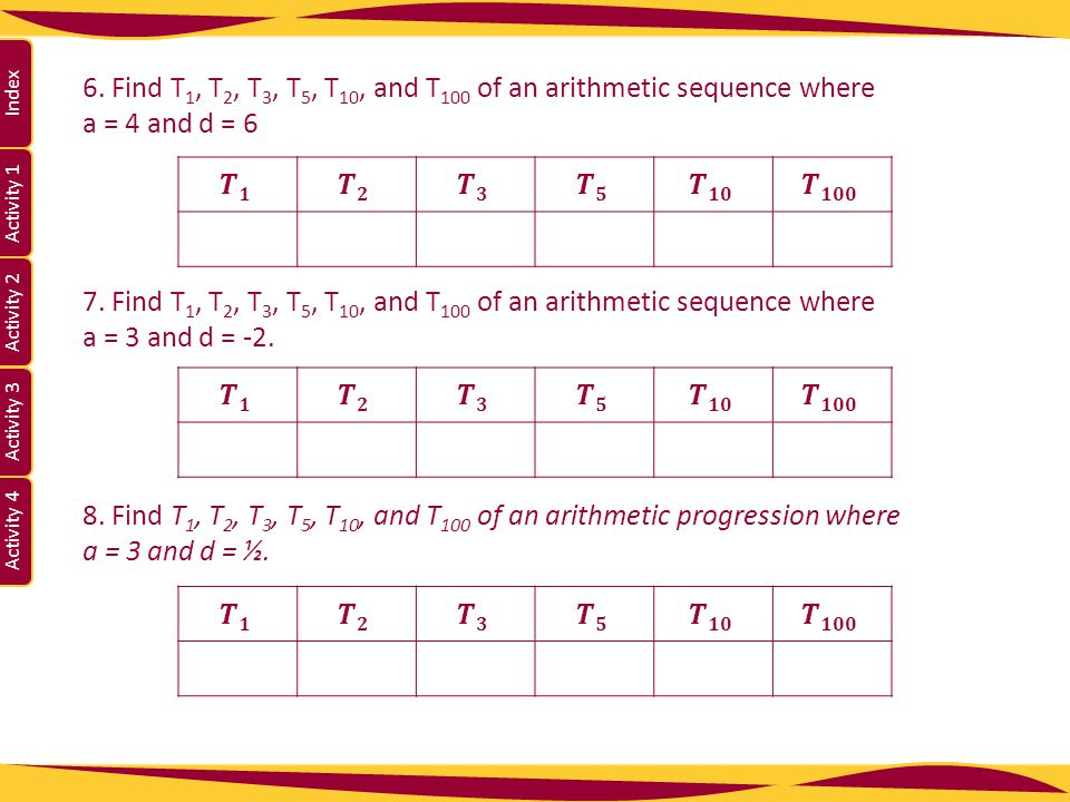 Activity 1 Activity 2 Index Activity 3 Activity 4 6. Find T 1, T 2, T 3, T 5, T 10, and T 100 of an arithmetic sequence where a = 4 and d = 6 7. Find