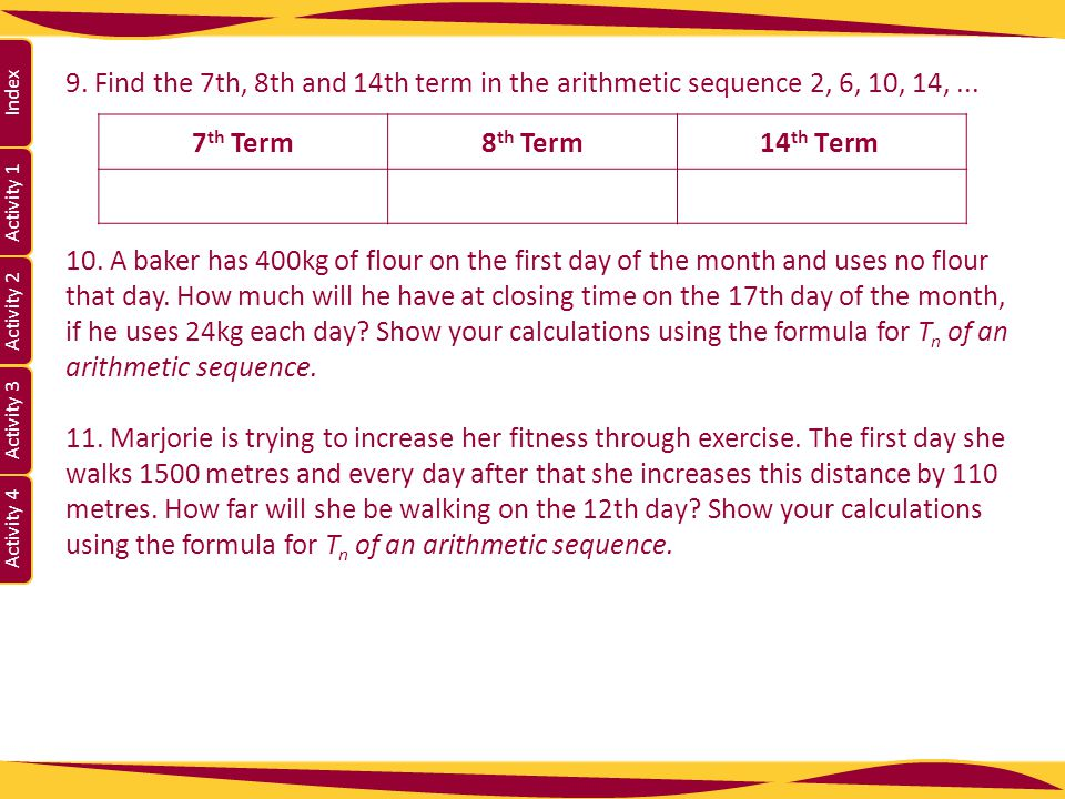 Activity 1 Activity 2 Index Activity 3 Activity 4 9. Find the 7th, 8th and 14th term in the arithmetic sequence 2, 6, 10, 14,... 10. A baker has 400kg