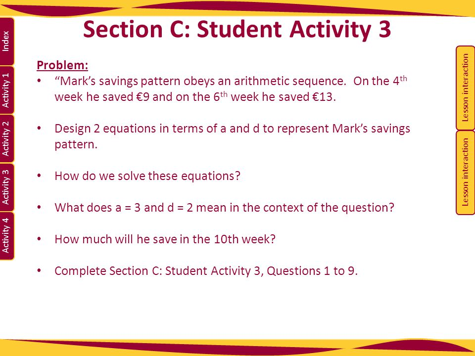 """Activity 1 Activity 2 Index Activity 3 Activity 4 Section C: Student Activity 3 Problem: """"Mark's savings pattern obeys an arithmetic sequence. On the"""
