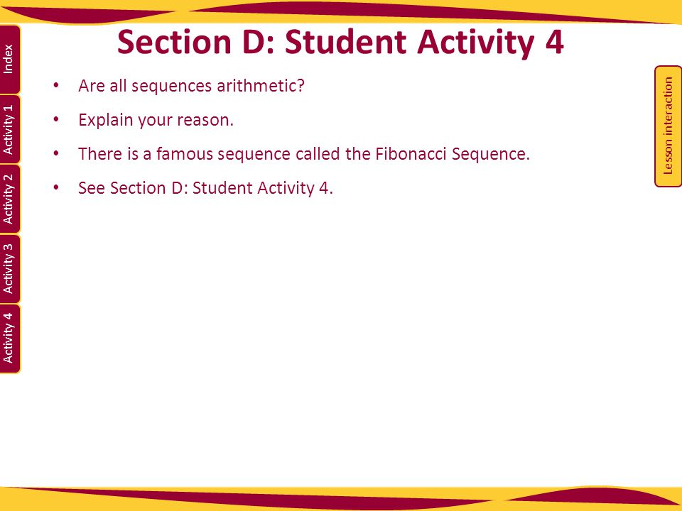 Activity 1 Activity 2 Index Activity 3 Activity 4 Section D: Student Activity 4 Are all sequences arithmetic? Explain your reason. There is a famous s