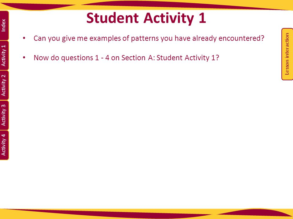 Activity 1 Activity 2 Index Activity 3 Activity 4 Can you give me examples of patterns you have already encountered? Now do questions 1 - 4 on Section