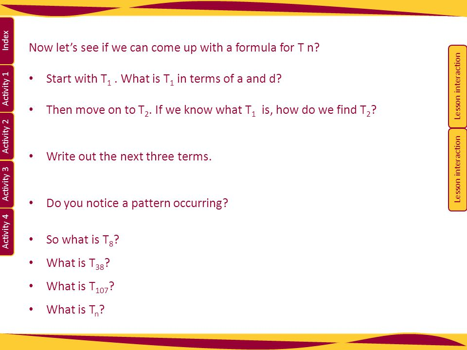Activity 1 Activity 2 Index Activity 3 Activity 4 Now let's see if we can come up with a formula for T n? Start with T 1. What is T 1 in terms of a an