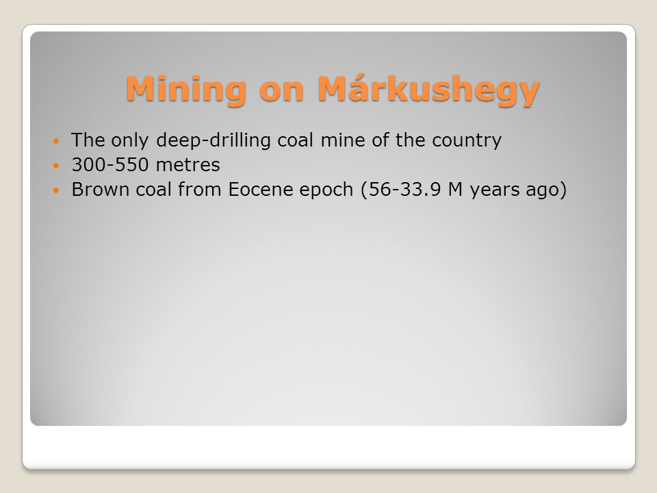 Mining on Márkushegy The only deep-drilling coal mine of the country 300-550 metres Brown coal from Eocene epoch (56-33.9 M years ago)