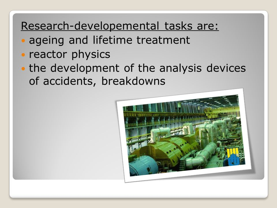 Research-developemental tasks are: ageing and lifetime treatment reactor physics the development of the analysis devices of accidents, breakdowns