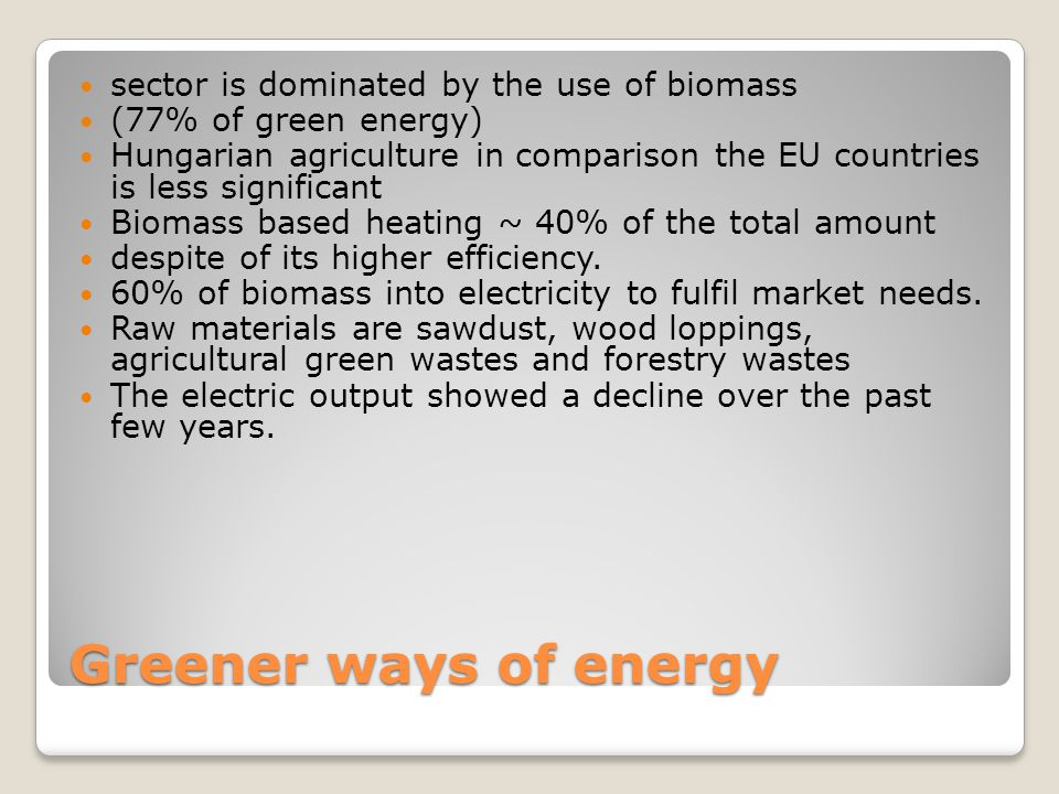 Greener ways of energy sector is dominated by the use of biomass (77% of green energy) Hungarian agriculture in comparison the EU countries is less si