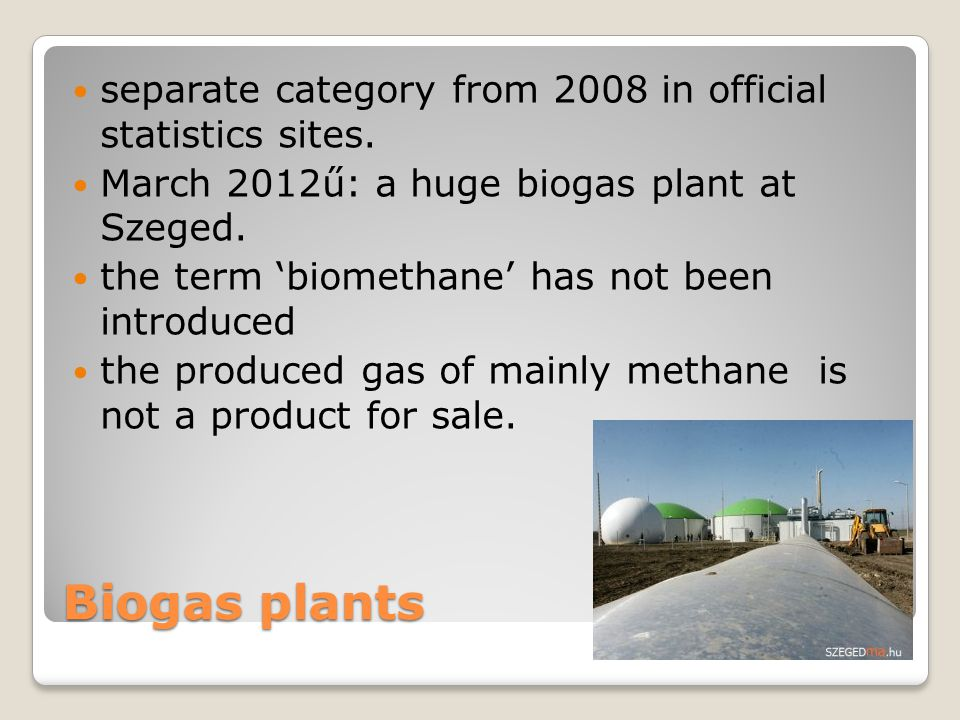 Biogas plants separate category from 2008 in official statistics sites. March 2012ű: a huge biogas plant at Szeged. the term 'biomethane' has not been