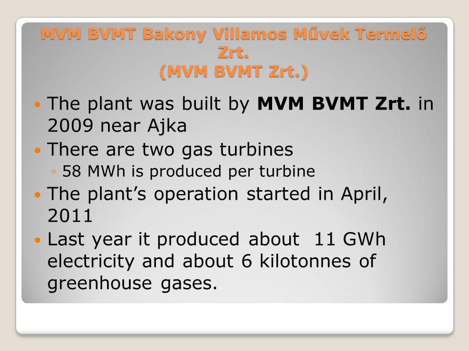 MVM BVMT Bakony Villamos Művek Termelő Zrt. (MVM BVMT Zrt.) The plant was built by MVM BVMT Zrt. in 2009 near Ajka There are two gas turbines ◦58 MWh