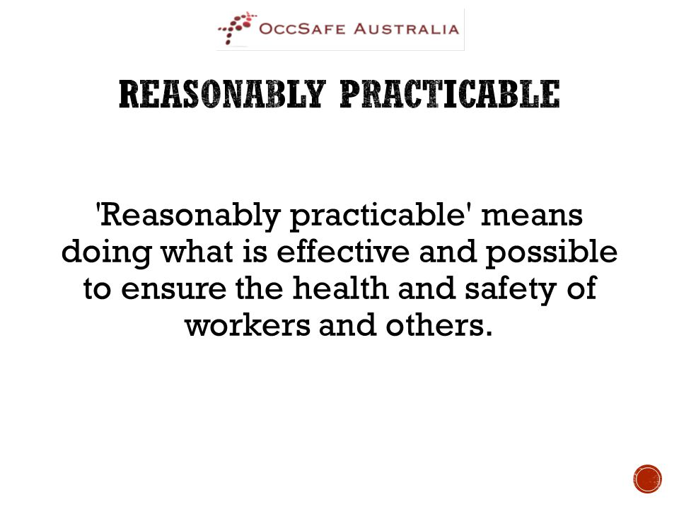 'Reasonably practicable' means doing what is effective and possible to ensure the health and safety of workers and others.