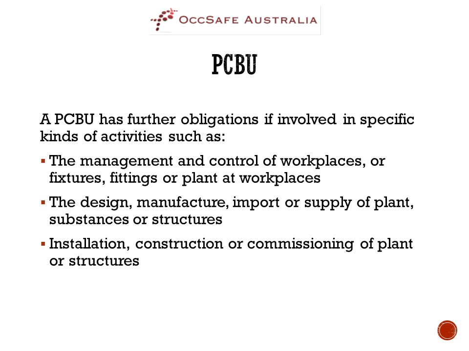 A PCBU has further obligations if involved in specific kinds of activities such as:  The management and control of workplaces, or fixtures, fittings or plant at workplaces  The design, manufacture, import or supply of plant, substances or structures  Installation, construction or commissioning of plant or structures