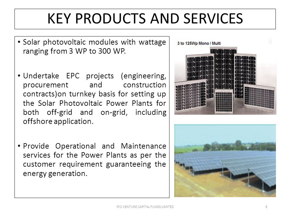 KEY PRODUCTS AND SERVICES Solar photovoltaic modules with wattage ranging from 3 WP to 300 WP.
