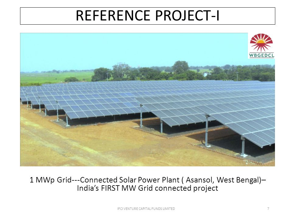 REFERENCE PROJECT-I IFCI VENTURE CAPITAL FUNDS LIMITED7 1 MWp Grid--‐Connected Solar Power Plant ( Asansol, West Bengal)– India's FIRST MW Grid connected project