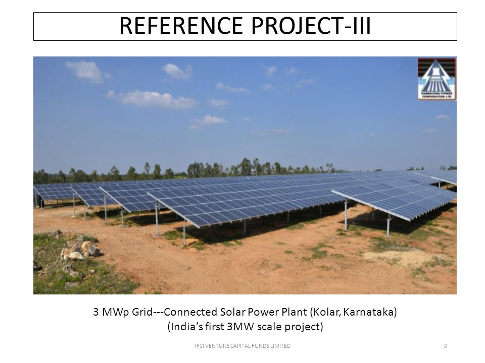 IFCI VENTURE CAPITAL FUNDS LIMITED9 REFERENCE PROJECT-III 3 MWp Grid--‐Connected Solar Power Plant (Kolar, Karnataka) (India's first 3MW scale project)