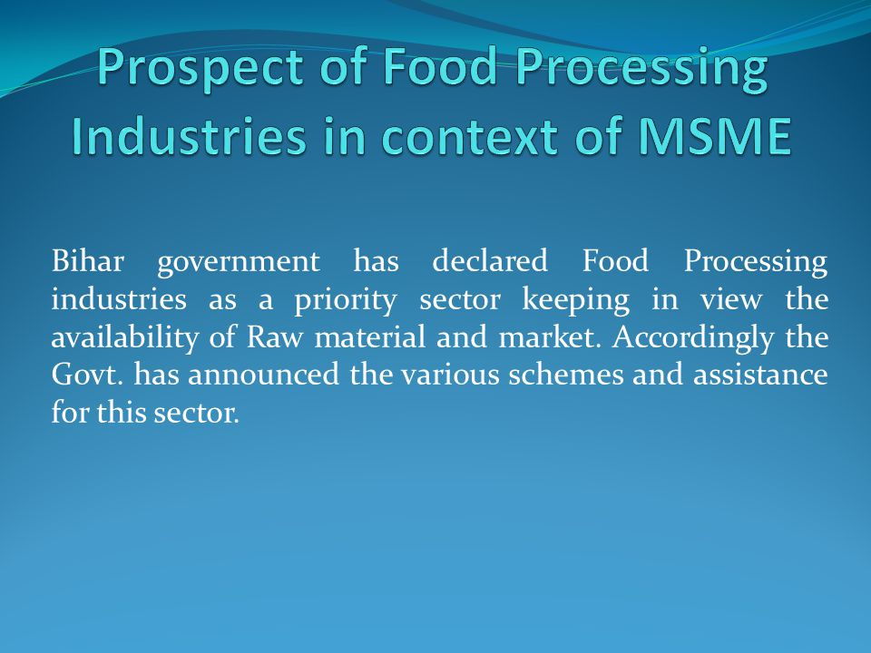 Bihar government has declared Food Processing industries as a priority sector keeping in view the availability of Raw material and market.
