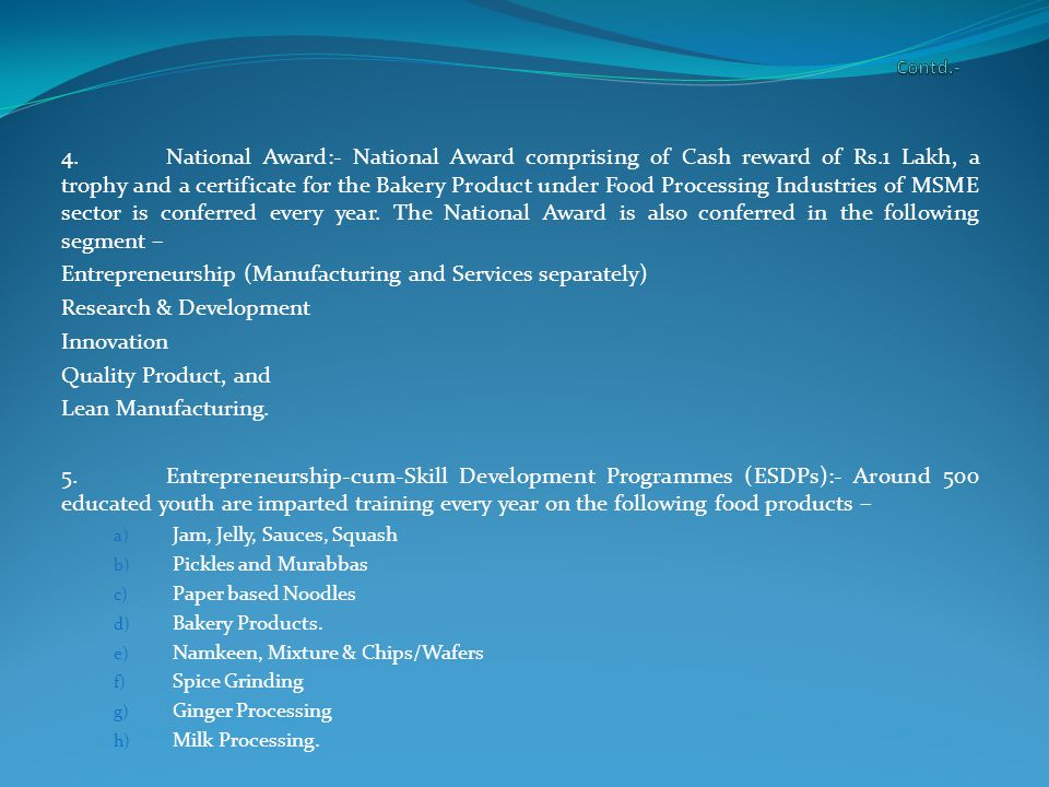 4.National Award:- National Award comprising of Cash reward of Rs.1 Lakh, a trophy and a certificate for the Bakery Product under Food Processing Industries of MSME sector is conferred every year.