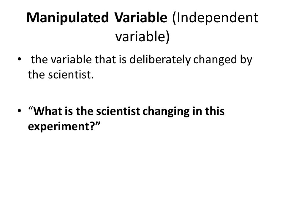 Manipulated Variable (Independent variable) the variable that is deliberately changed by the scientist.