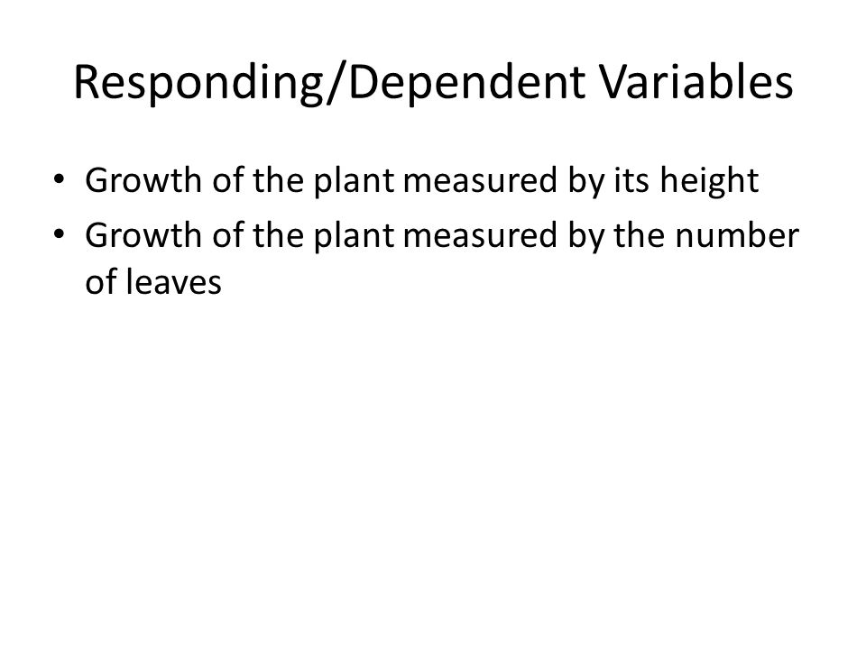 Responding/Dependent Variables Growth of the plant measured by its height Growth of the plant measured by the number of leaves