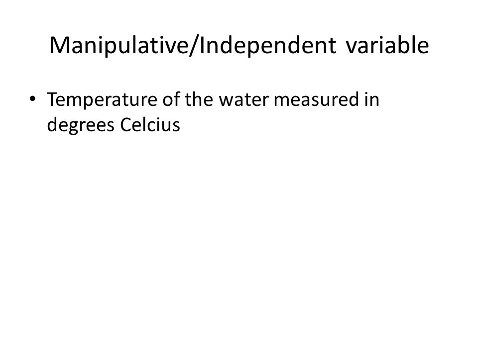 Manipulative/Independent variable Temperature of the water measured in degrees Celcius