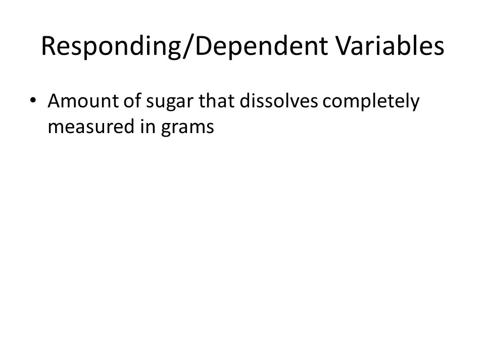 Responding/Dependent Variables Amount of sugar that dissolves completely measured in grams