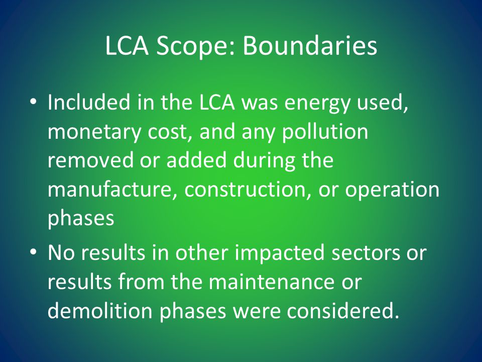 LCA Scope: Boundaries Included in the LCA was energy used, monetary cost, and any pollution removed or added during the manufacture, construction, or operation phases No results in other impacted sectors or results from the maintenance or demolition phases were considered.