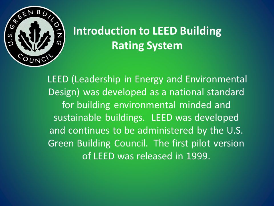 Introduction to LEED Building Rating System LEED (Leadership in Energy and Environmental Design) was developed as a national standard for building environmental minded and sustainable buildings.