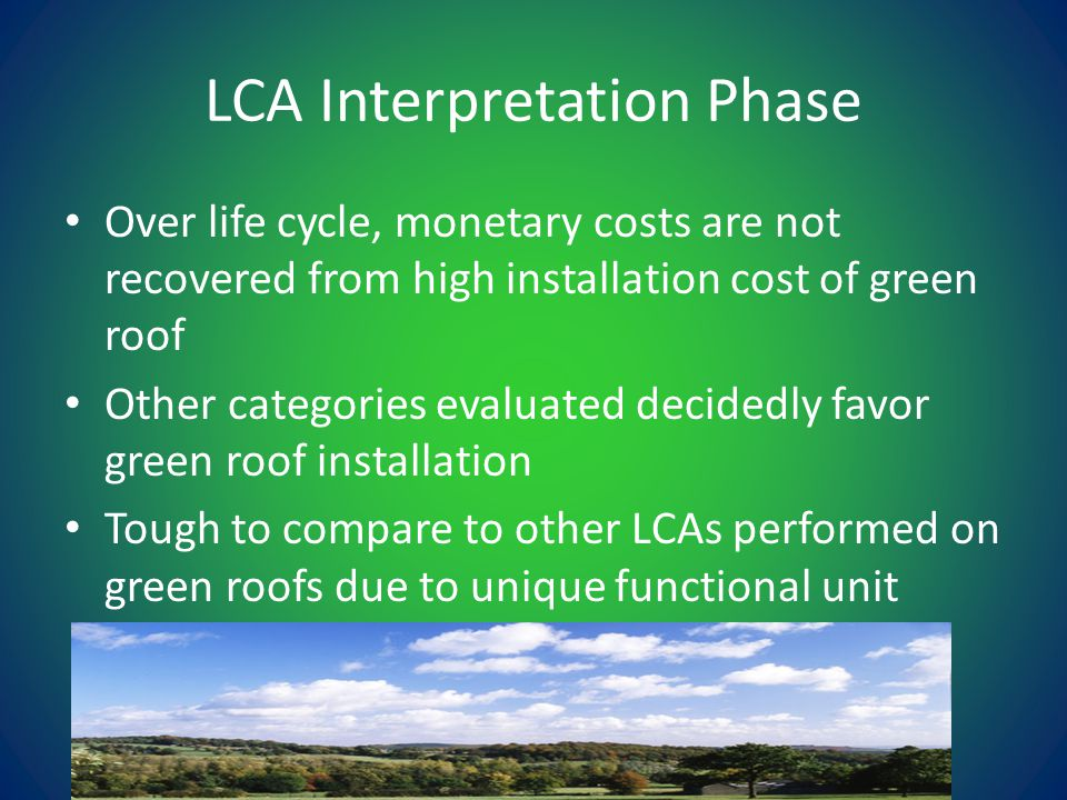 LCA Interpretation Phase Over life cycle, monetary costs are not recovered from high installation cost of green roof Other categories evaluated decidedly favor green roof installation Tough to compare to other LCAs performed on green roofs due to unique functional unit