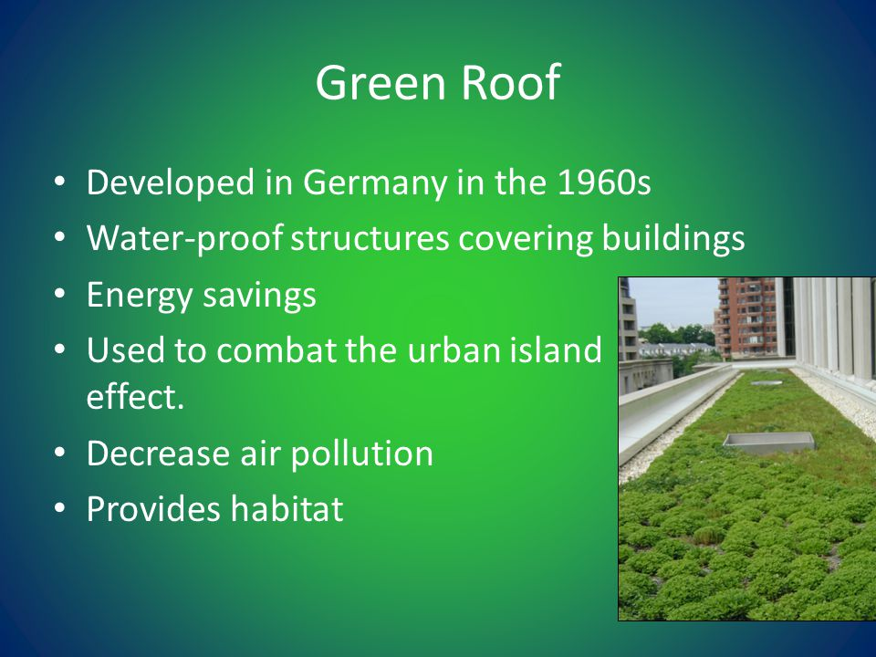 Green Roof Developed in Germany in the 1960s Water-proof structures covering buildings Energy savings Used to combat the urban island effect.