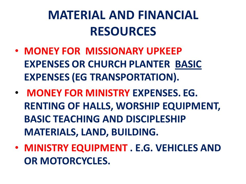 MATERIAL AND FINANCIAL RESOURCES MONEY FOR MISSIONARY UPKEEP EXPENSES OR CHURCH PLANTER BASIC EXPENSES (EG TRANSPORTATION). MONEY FOR MINISTRY EXPENSE