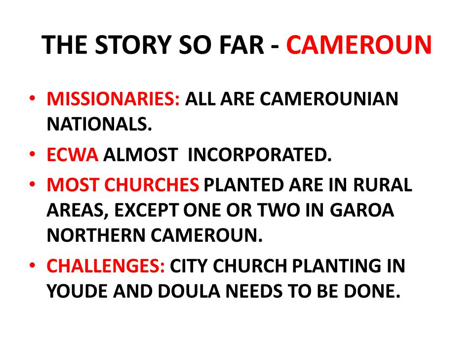 THE STORY SO FAR - CAMEROUN MISSIONARIES: ALL ARE CAMEROUNIAN NATIONALS. ECWA ALMOST INCORPORATED. MOST CHURCHES PLANTED ARE IN RURAL AREAS, EXCEPT ON