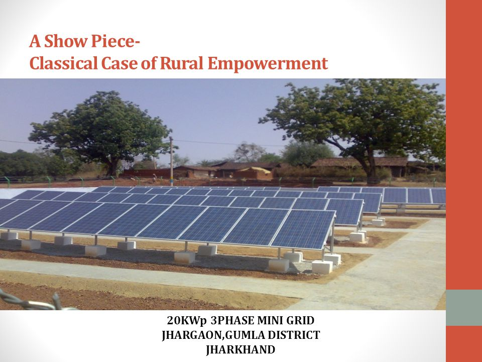 A Show Piece- Classical Case of Rural Empowerment 20KWp 3PHASE MINI GRID JHARGAON,GUMLA DISTRICT JHARKHAND