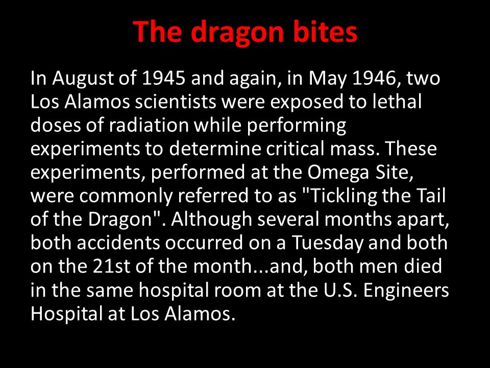 The dragon bites In August of 1945 and again, in May 1946, two Los Alamos scientists were exposed to lethal doses of radiation while performing experiments to determine critical mass.