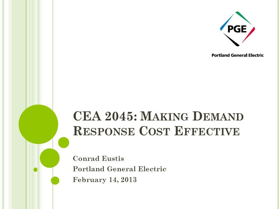 CEA 2045: M AKING D EMAND R ESPONSE C OST E FFECTIVE Conrad Eustis Portland General Electric February 14, 2013