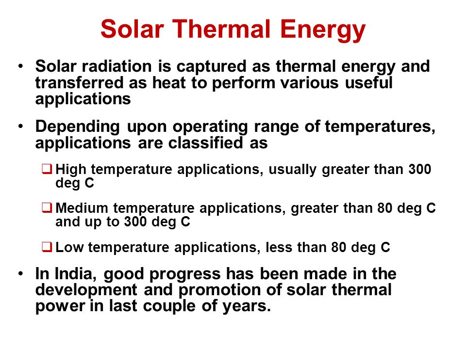 Solar Thermal Energy Solar radiation is captured as thermal energy and transferred as heat to perform various useful applications Depending upon operating range of temperatures, applications are classified as  High temperature applications, usually greater than 300 deg C  Medium temperature applications, greater than 80 deg C and up to 300 deg C  Low temperature applications, less than 80 deg C In India, good progress has been made in the development and promotion of solar thermal power in last couple of years.