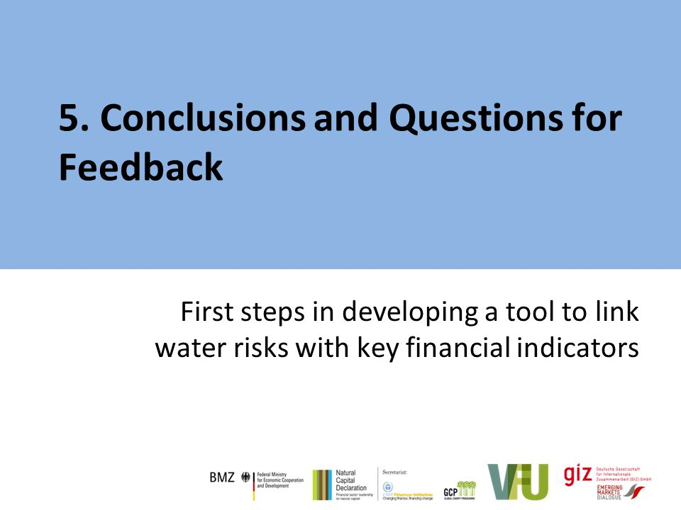 5. Conclusions and Questions for Feedback First steps in developing a tool to link water risks with key financial indicators