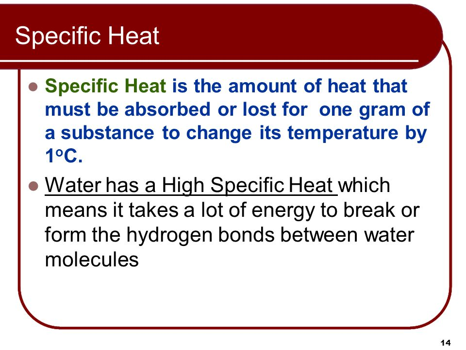 Specific Heat Specific Heat is the amount of heat that must be absorbed or lost for one gram of a substance to change its temperature by 1 o C.