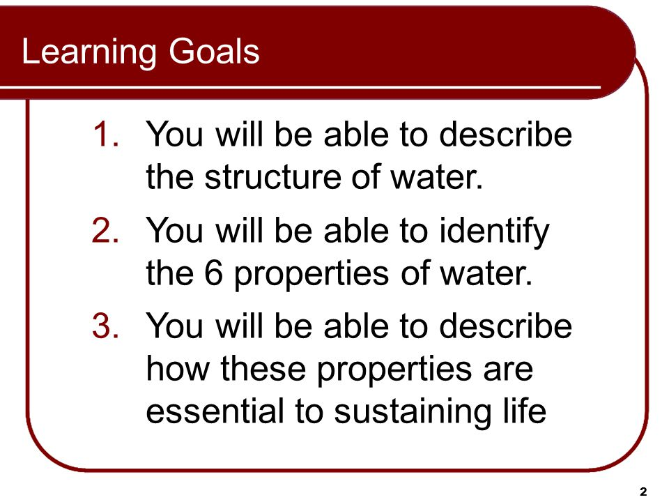 Learning Goals 2 1.You will be able to describe the structure of water.