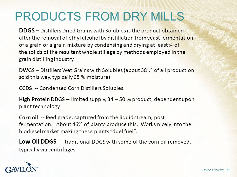 Gavilon Overview | 19 PRODUCTS FROM DRY MILLS DDGS – Distillers Dried Grains with Solubles is the product obtained after the removal of ethyl alcohol by distillation from yeast fermentation of a grain or a grain mixture by condensing and drying at least ¾ of the solids of the resultant whole stillage by methods employed in the grain distilling industry DWGS – Distillers Wet Grains with Solubles (about 38 % of all production sold this way, typically 65 % moisture) CCDS -- Condensed Corn Distillers Solubles.