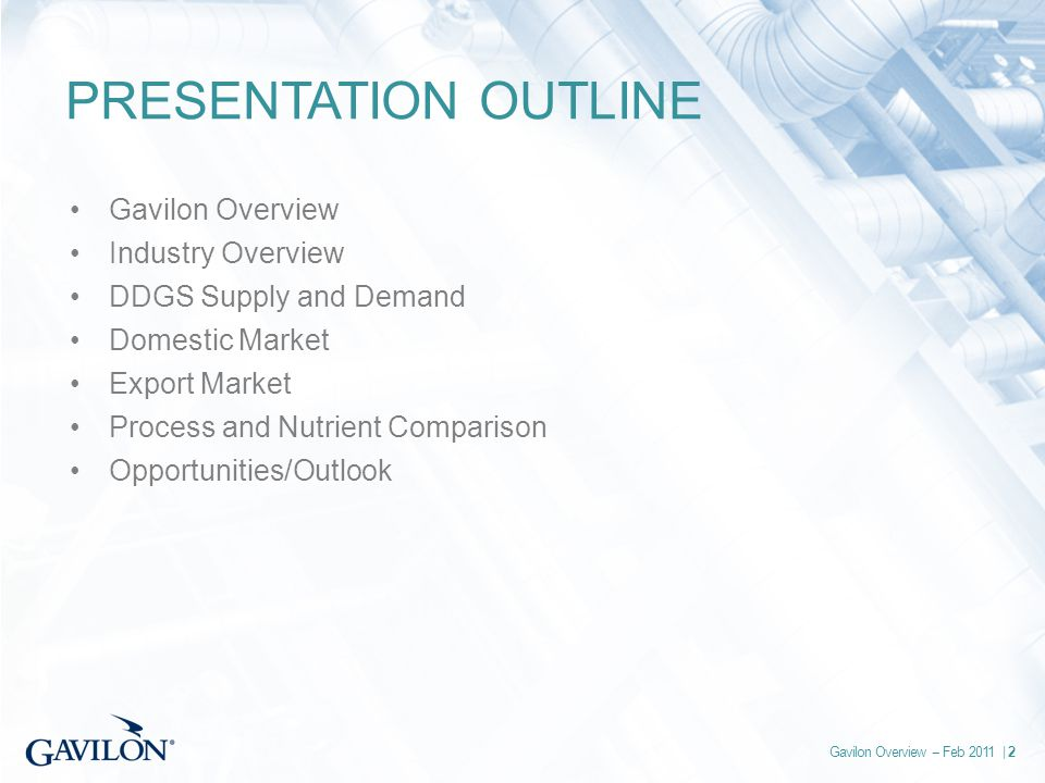 Gavilon Overview -- Feb 2011 | 2 PRESENTATION OUTLINE Gavilon Overview Industry Overview DDGS Supply and Demand Domestic Market Export Market Process and Nutrient Comparison Opportunities/Outlook
