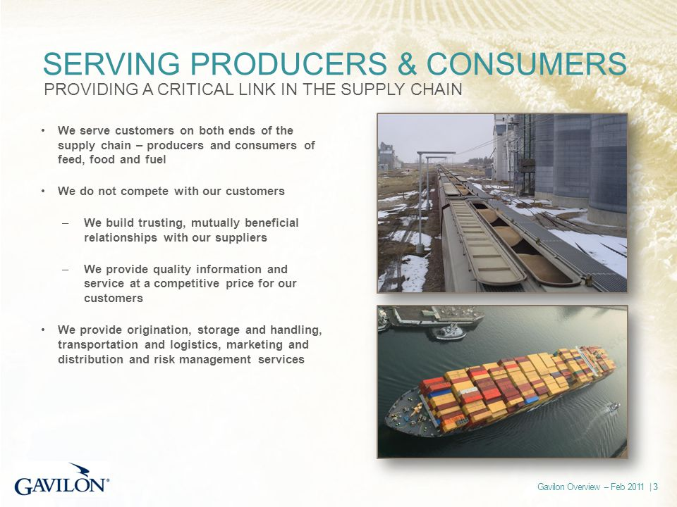 Gavilon Overview -- Feb 2011 | 3 SERVING PRODUCERS & CONSUMERS PROVIDING A CRITICAL LINK IN THE SUPPLY CHAIN We serve customers on both ends of the supply chain – producers and consumers of feed, food and fuel We do not compete with our customers –We build trusting, mutually beneficial relationships with our suppliers –We provide quality information and service at a competitive price for our customers We provide origination, storage and handling, transportation and logistics, marketing and distribution and risk management services