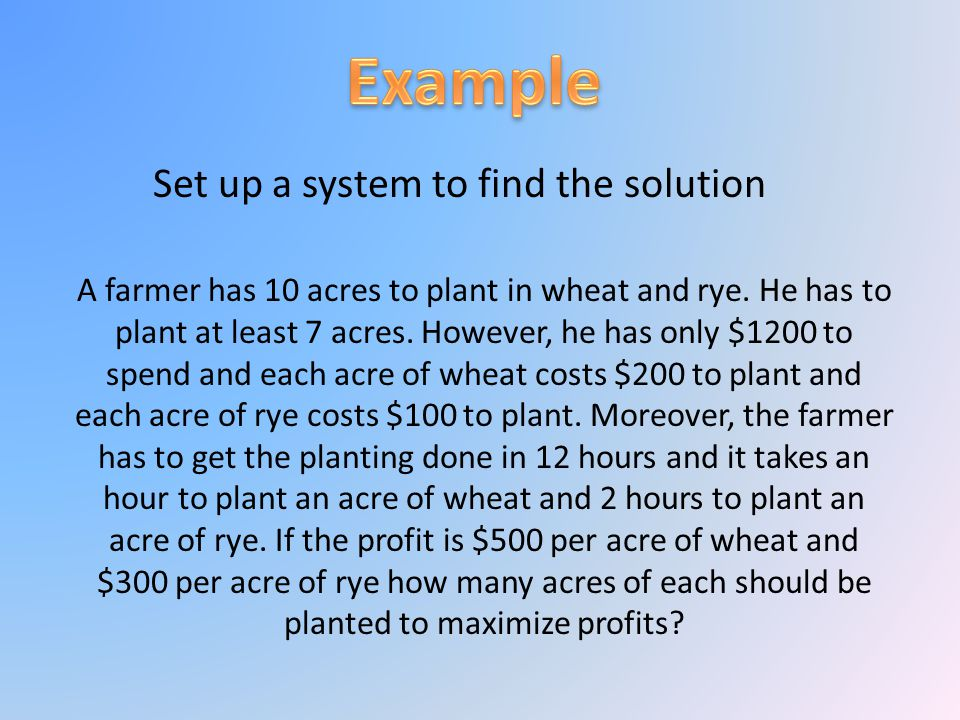 Set up a system to find the solution A farmer has 10 acres to plant in wheat and rye. He has to plant at least 7 acres. However, he has only $1200 to