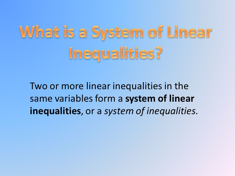 Two or more linear inequalities in the same variables form a system of linear inequalities, or a system of inequalities.
