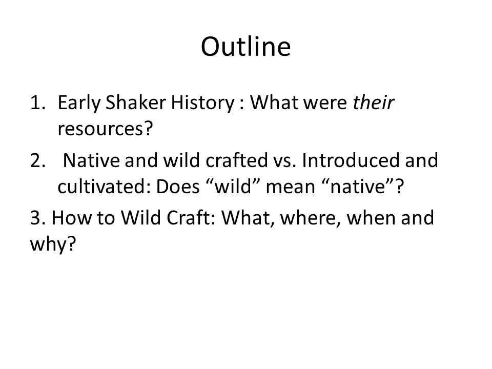 """Outline 1.Early Shaker History : What were their resources? 2. Native and wild crafted vs. Introduced and cultivated: Does """"wild"""" mean """"native""""? 3. Ho"""