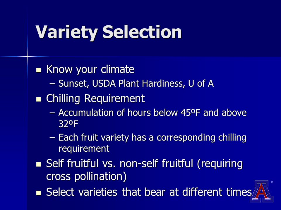 Variety Selection Know your climate Know your climate –Sunset, USDA Plant Hardiness, U of A Chilling Requirement Chilling Requirement –Accumulation of hours below 45ºF and above 32ºF –Each fruit variety has a corresponding chilling requirement Self fruitful vs.