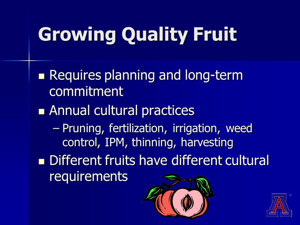 Growing Quality Fruit Requires planning and long-term commitment Requires planning and long-term commitment Annual cultural practices Annual cultural practices –Pruning, fertilization, irrigation, weed control, IPM, thinning, harvesting Different fruits have different cultural requirements Different fruits have different cultural requirements