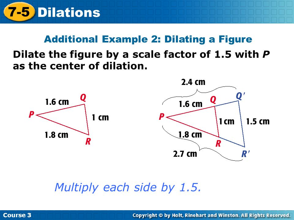 Dilate the figure by a scale factor of 1.5 with P as the center of dilation. Insert Lesson Title Here Course 3 7-5 Dilations Additional Example 2: Dil