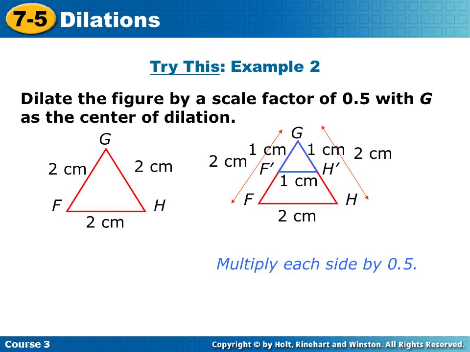 Insert Lesson Title Here Course 3 7-5 Dilations Dilate the figure by a scale factor of 0.5 with G as the center of dilation. G FH 2 cm Multiply each s