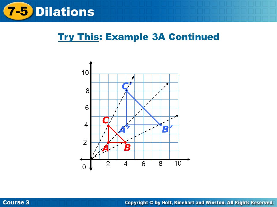 Insert Lesson Title Here Course 3 7-5 Dilations Try This: Example 3A Continued 2 4 2 46 8 10 0 6 8 B' C' A' B C A