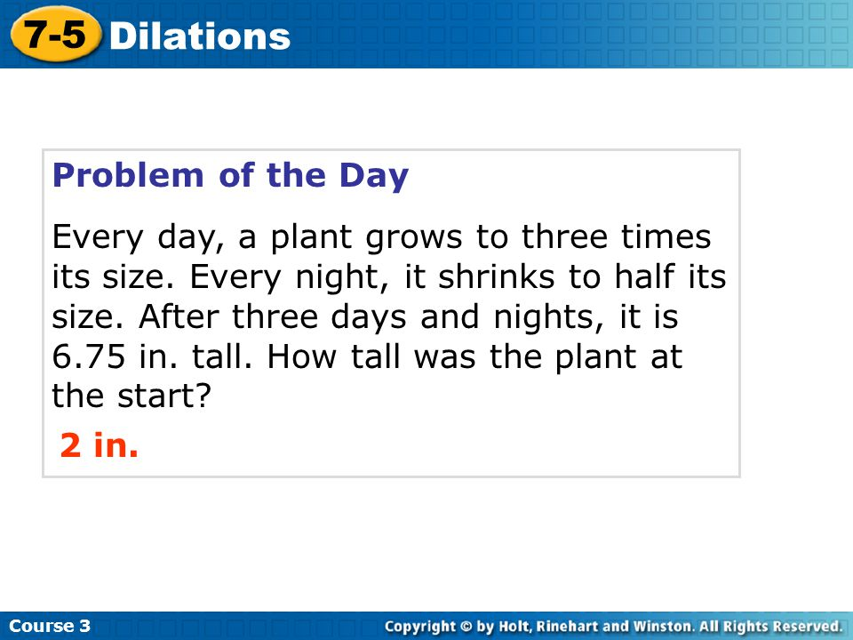 Problem of the Day Every day, a plant grows to three times its size. Every night, it shrinks to half its size. After three days and nights, it is 6.75